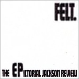 "FELT : ""The EPictorial Jackson Review"", Vivonzeureux! Records, 2007"